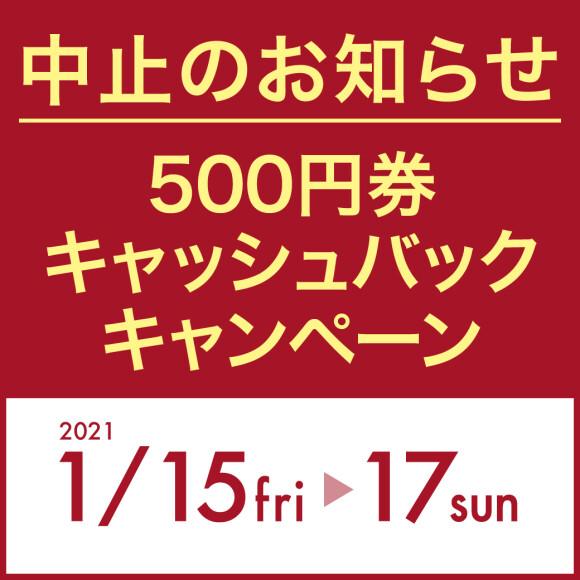 【中止のお知らせ】500円券キャッシュバックキャンペーン